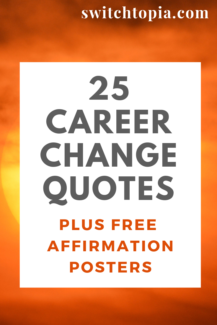 25 Career Change Quotes - Stuck in the wrong job? Need motivation. Check out these career change quotes. Plus download 3 affirmation posters to keep you inspired!